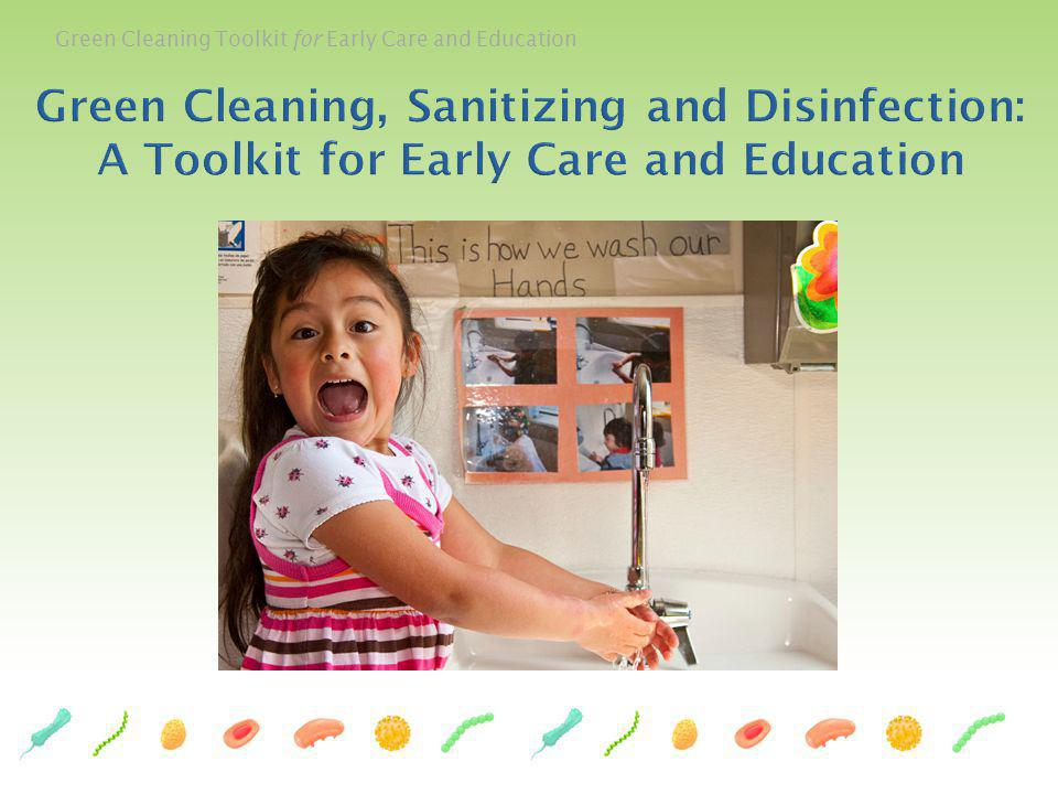 This Green Cleaning, Sanitizing and Disinfecting Toolkit for Early Care and Education was developed by a team of public health professionals, health educators, nurses, and policy makers both in California and across the nation.
