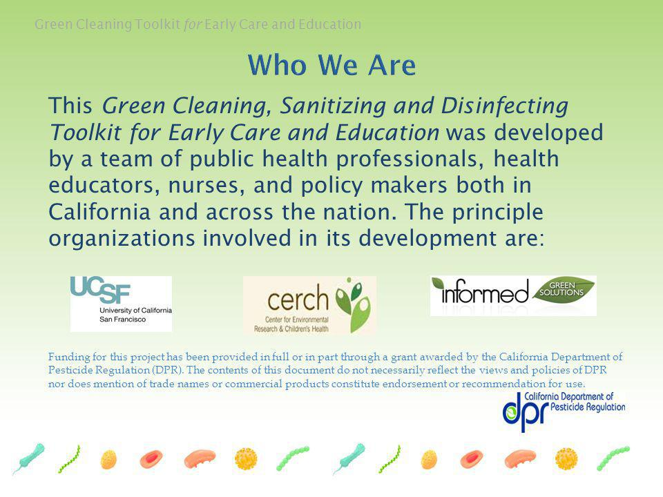 Green Cleaning Toolkit for Early Care and Education Vickie Leonard, RN, APN, PhD Institute for Health & Aging School of Nursing University of California, San Francisco Asa Bradman, PhD Center for Environmental Research and Childrens Health School of Public Health University of California, Berkeley Carol Westinghouse Informed Green Solutions