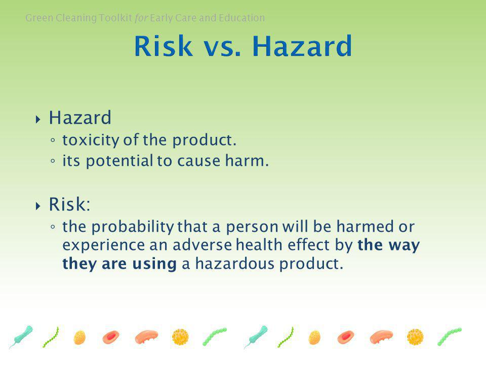 Green Cleaning Toolkit for Early Care and Education Hazard toxicity of the product. its potential to cause harm. Risk: the probability that a person w