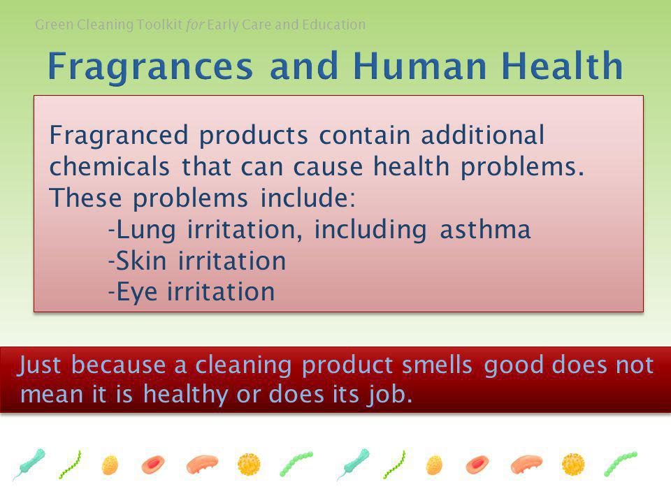 Green Cleaning Toolkit for Early Care and Education Fragranced products contain additional chemicals that can cause health problems. These problems in