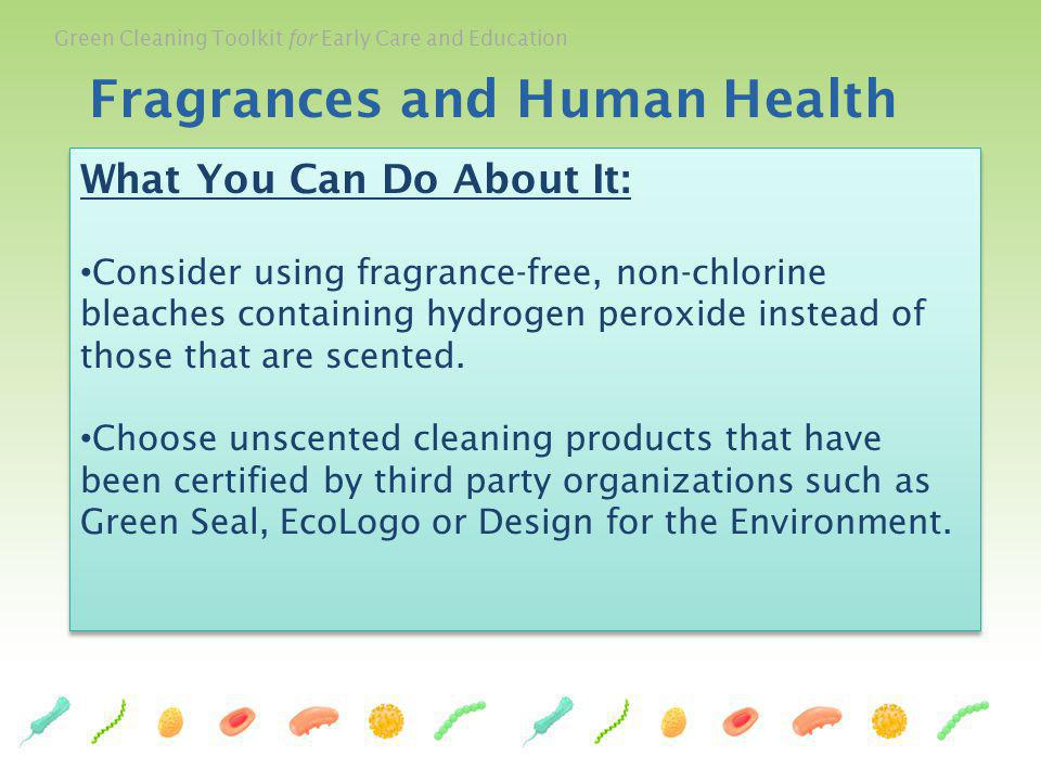 Green Cleaning Toolkit for Early Care and Education What You Can Do About It: Consider using fragrance-free, non-chlorine bleaches containing hydrogen