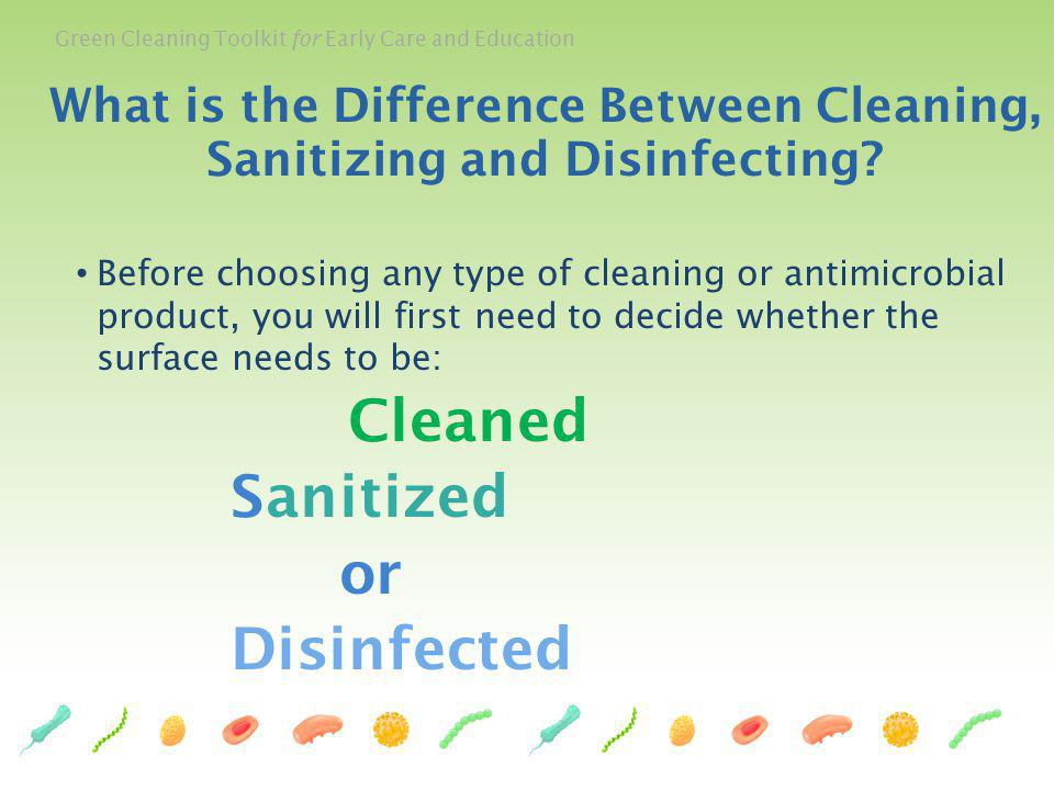 Green Cleaning Toolkit for Early Care and Education 47 Before choosing any type of cleaning or antimicrobial product, you will first need to decide wh