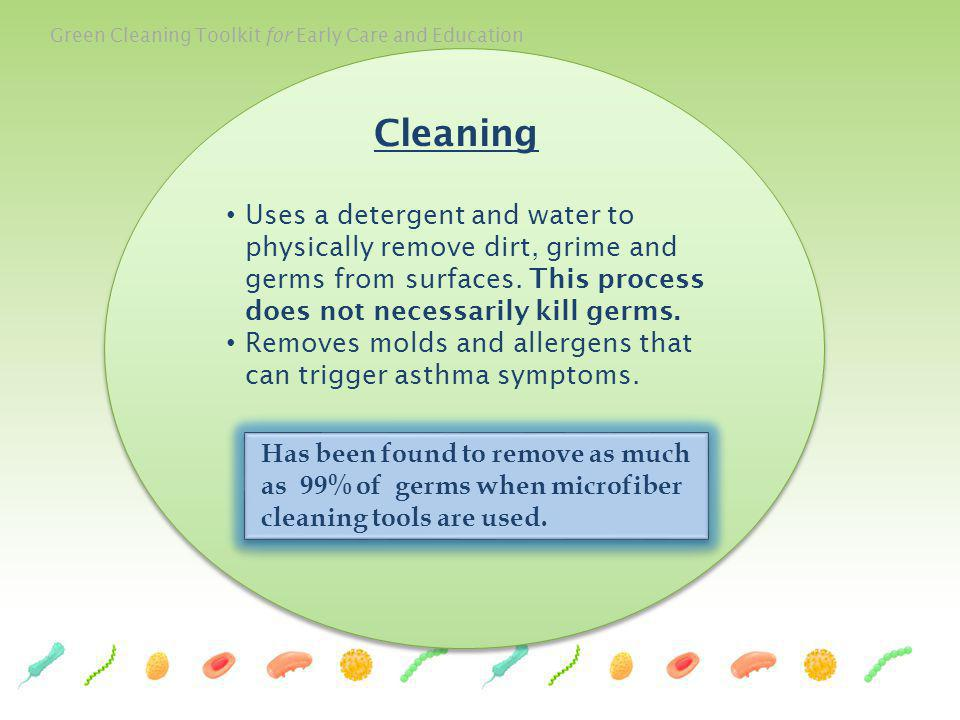 Green Cleaning Toolkit for Early Care and Education 49 Cleaning Uses a detergent and water to physically remove dirt, grime and germs from surfaces. T
