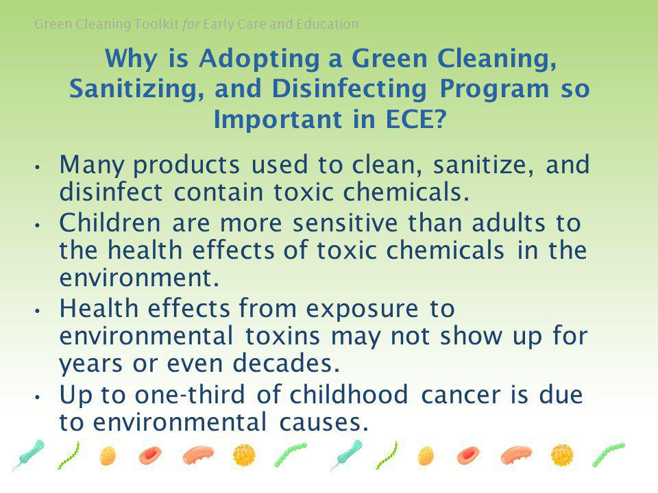 Green Cleaning Toolkit for Early Care and Education Green Cleaning, Sanitizing, and Disinfecting: A Toolkit for Early Care and Education is available online, along with a Power Point presentation and a document that contains references for the Toolkit content, at the following websites: The Center for Environmental Research on Childrens Health http://cerch.org/research-programs/child- care/greencleaningtoolkit/ http://cerch.org/research-programs/child- care/greencleaningtoolkit/ DPRs Growing Up Green website http://apps.cdpr.ca.gov/schoolipm/childcare/toolkit/green_cleani ng/main.cfm http://apps.cdpr.ca.gov/schoolipm/childcare/toolkit/green_cleani ng/main.cfm Informed Green Solutions http://www.informedgreensolutions.org/?q=publications/green- cleaning-toolkit http://www.informedgreensolutions.org/?q=publications/green- cleaning-toolkit The Federal EPA Child Care website http://www2.epa.gov/childcare/green-cleaning-sanitizing-and- disinfecting-toolkit-early-care-and-education http://www2.epa.gov/childcare/green-cleaning-sanitizing-and- disinfecting-toolkit-early-care-and-education