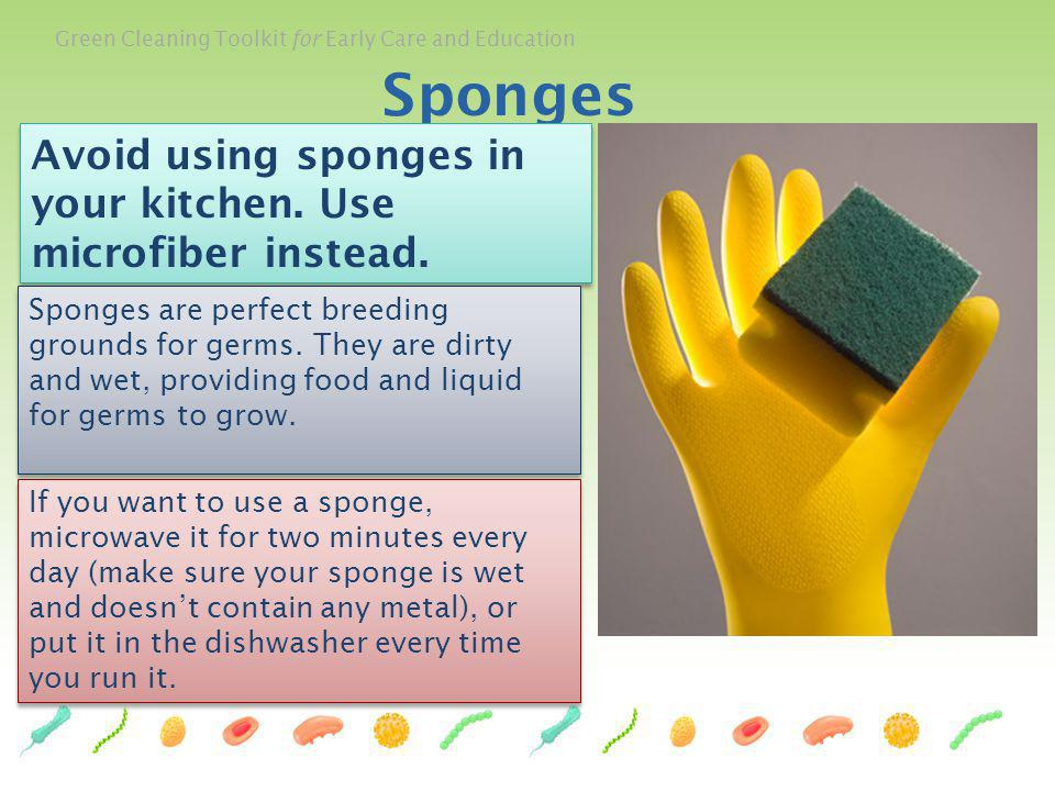 Green Cleaning Toolkit for Early Care and Education 66 Sponges Avoid using sponges in your kitchen. Use microfiber instead. Sponges are perfect breedi