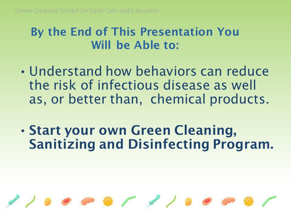Green Cleaning Toolkit for Early Care and Education The Toolkit includes: A 64 page Green Cleaning, Sanitizing, and Disinfecting for Early Care and Education curriculum booklet.