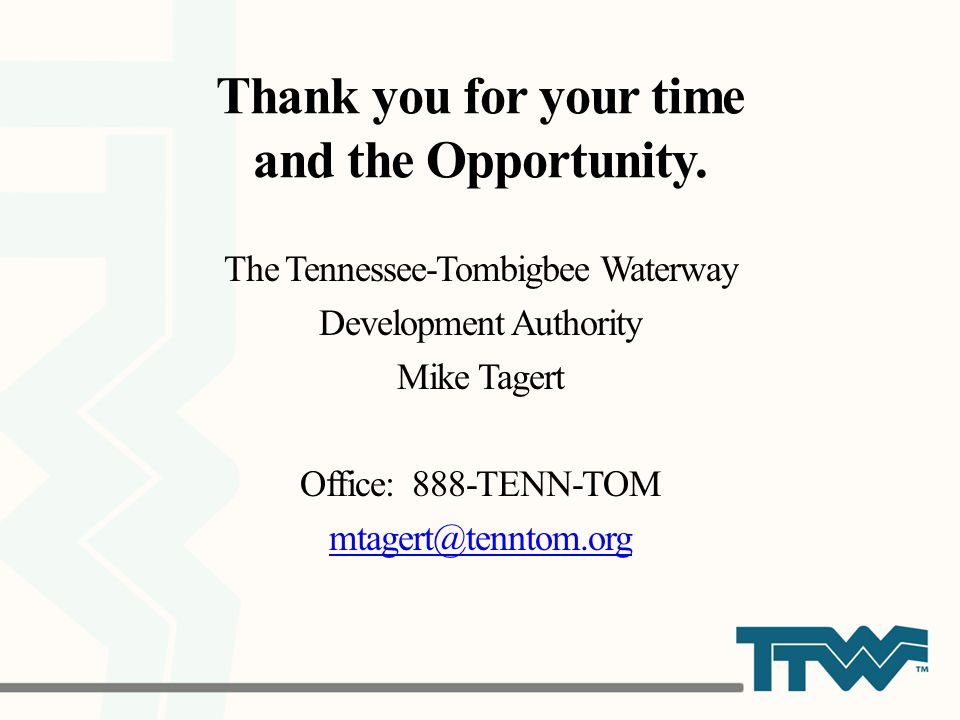 Thank you for your time and the Opportunity. The Tennessee-Tombigbee Waterway Development Authority Mike Tagert Office: 888-TENN-TOM mtagert@tenntom.o
