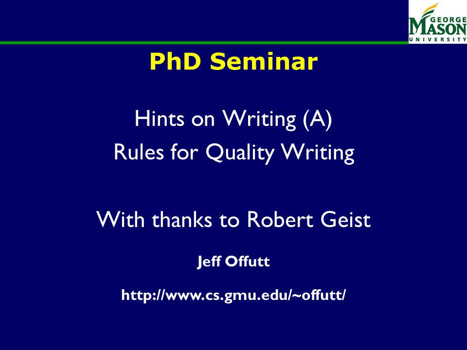PhD Seminar Hints on Writing (A) Rules for Quality Writing With thanks to Robert Geist Jeff Offutt http://www.cs.gmu.edu/~offutt/
