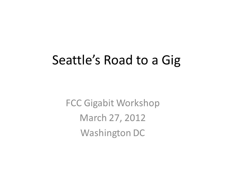 Seattles Road to a Gig FCC Gigabit Workshop March 27, 2012 Washington DC