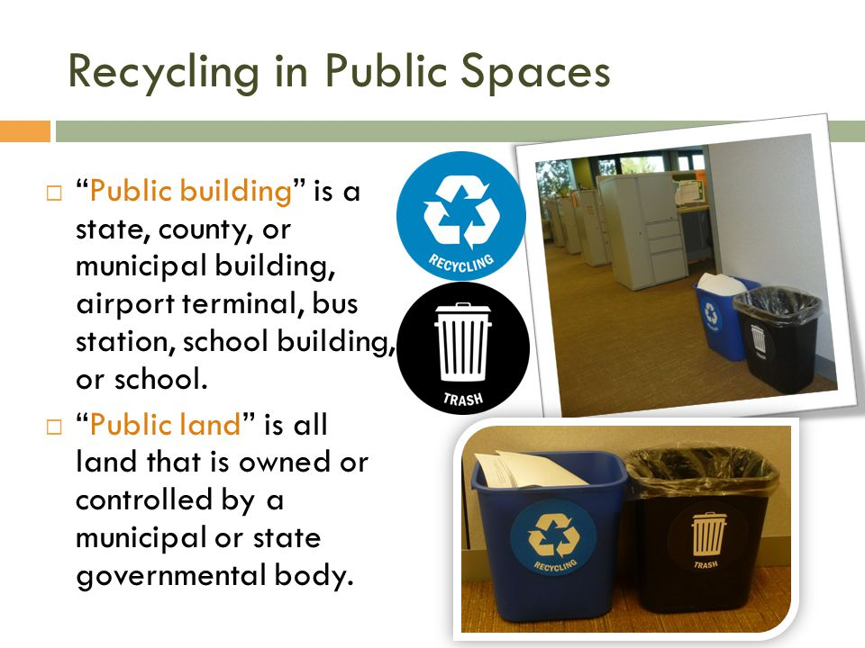 Recycling in Public Spaces Public building is a state, county, or municipal building, airport terminal, bus station, school building, or school.