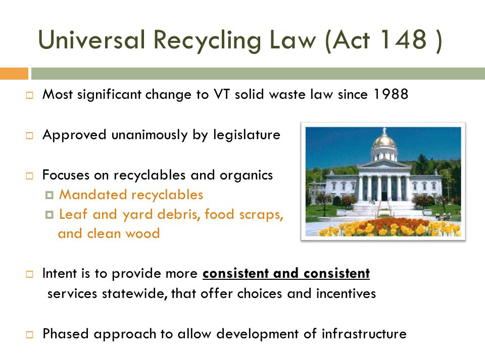 Universal Recycling Law (Act 148 ) Most significant change to VT solid waste law since 1988 Approved unanimously by legislature Focuses on recyclables and organics Mandated recyclables Leaf and yard debris, food scraps, and clean wood Intent is to provide more consistent and consistent services statewide, that offer choices and incentives Phased approach to allow development of infrastructure