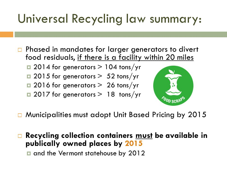 Universal Recycling law summary: Phased in mandates for larger generators to divert food residuals, if there is a facility within 20 miles 2014 for generators > 104 tons/yr 2015 for generators > 52 tons/yr 2016 for generators > 26 tons/yr 2017 for generators > 18 tons/yr Municipalities must adopt Unit Based Pricing by 2015 Recycling collection containers must be available in publically owned places by 2015 and the Vermont statehouse by 2012