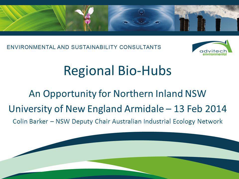 Regional Bio-Hubs An Opportunity for Northern Inland NSW University of New England Armidale – 13 Feb 2014 Colin Barker – NSW Deputy Chair Australian Industrial Ecology Network