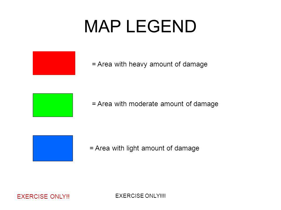 MAP LEGEND = Area with heavy amount of damage = Area with moderate amount of damage = Area with light amount of damage EXERCISE ONLY!! EXERCISE ONLY!!
