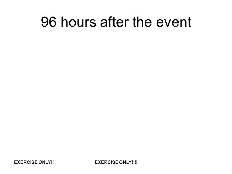 96 hours after the event EXERCISE ONLY!!EXERCISE ONLY!!!!