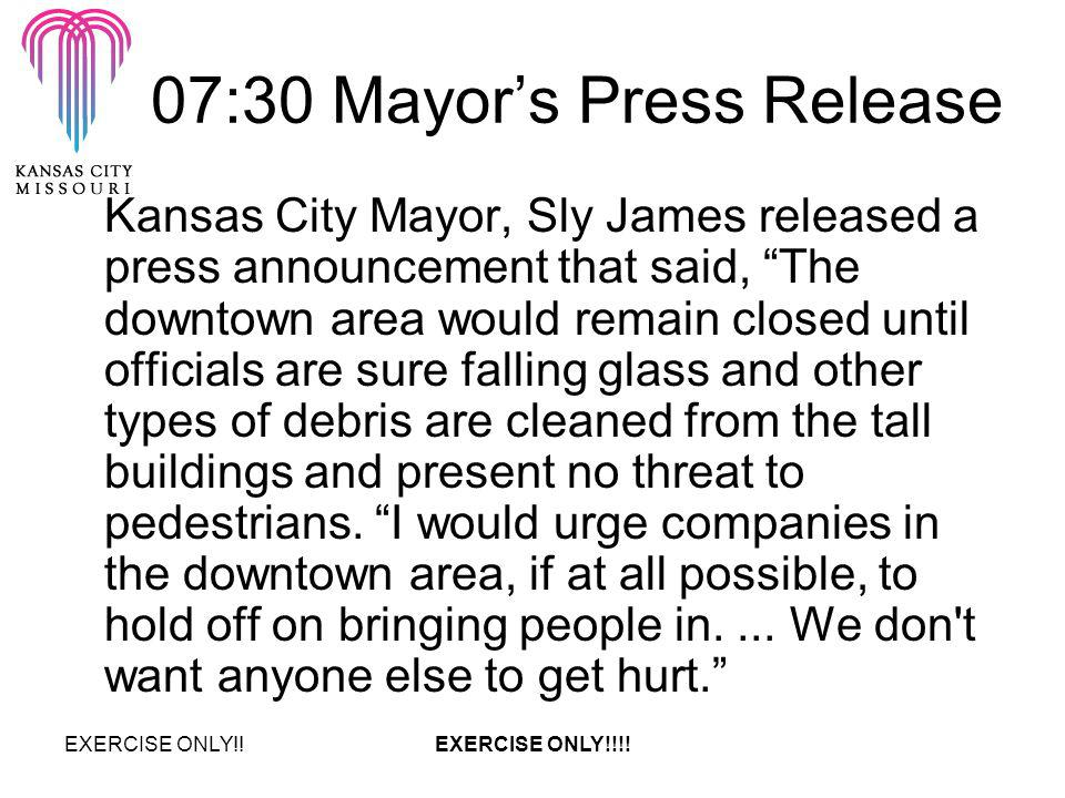 07:30 Mayors Press Release Kansas City Mayor, Sly James released a press announcement that said, The downtown area would remain closed until officials are sure falling glass and other types of debris are cleaned from the tall buildings and present no threat to pedestrians.