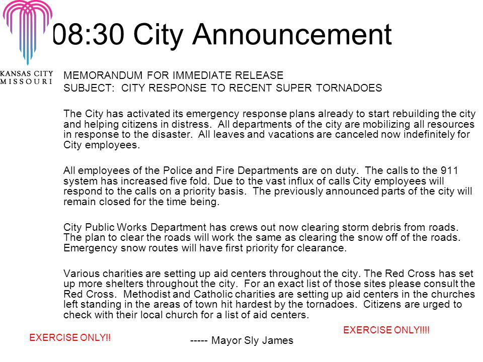 08:30 City Announcement MEMORANDUM FOR IMMEDIATE RELEASE SUBJECT: CITY RESPONSE TO RECENT SUPER TORNADOES The City has activated its emergency response plans already to start rebuilding the city and helping citizens in distress.