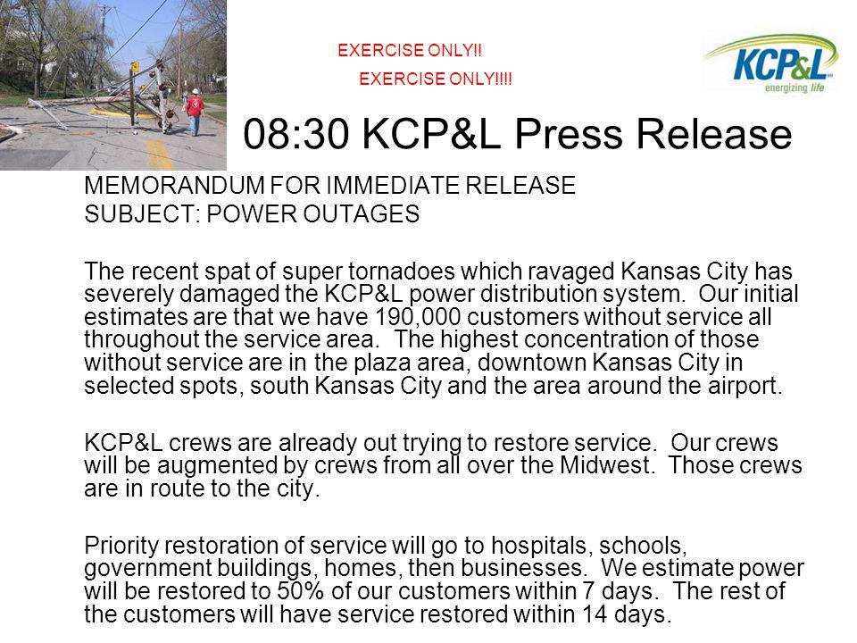 08:30 KCP&L Press Release MEMORANDUM FOR IMMEDIATE RELEASE SUBJECT: POWER OUTAGES The recent spat of super tornadoes which ravaged Kansas City has severely damaged the KCP&L power distribution system.