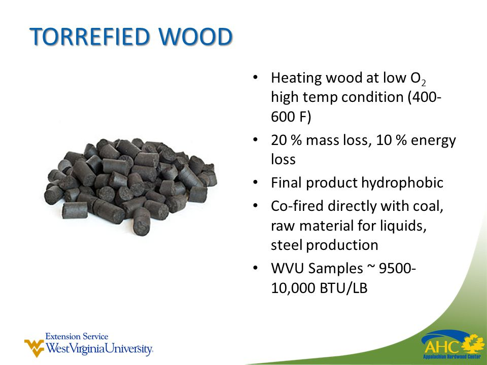 TORREFIED WOOD Heating wood at low O 2 high temp condition (400- 600 F) 20 % mass loss, 10 % energy loss Final product hydrophobic Co-fired directly with coal, raw material for liquids, steel production WVU Samples ~ 9500- 10,000 BTU/LB