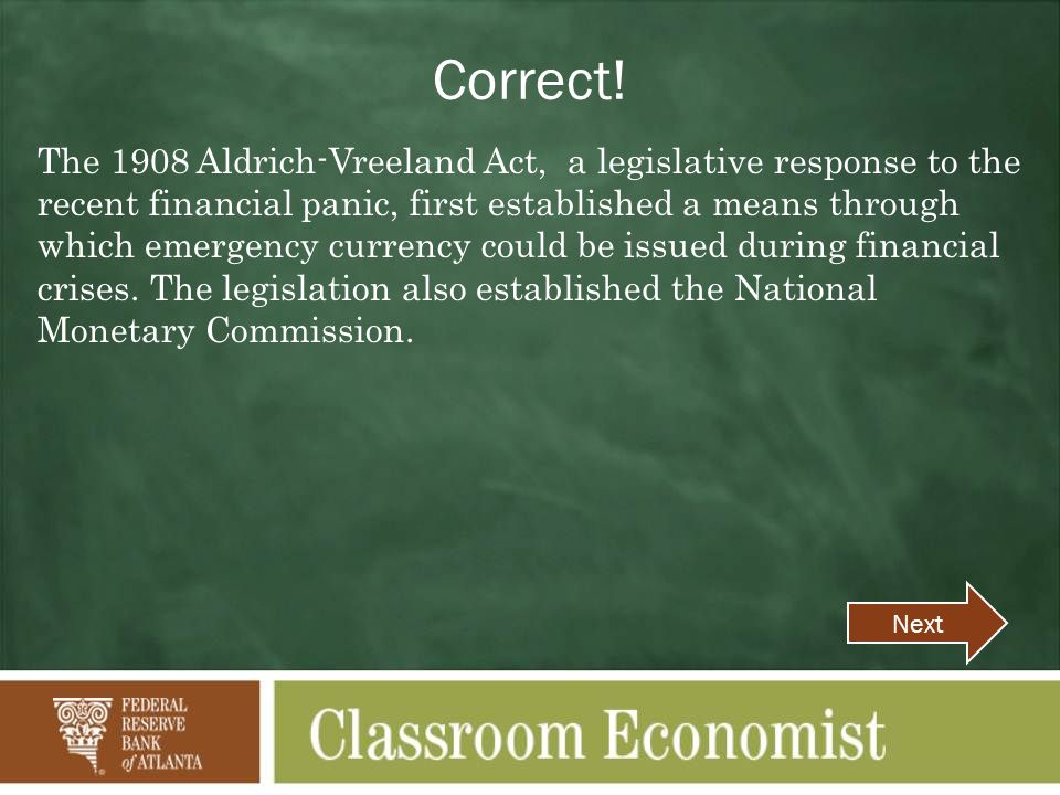 Correct! The 1908 Aldrich-Vreeland Act, a legislative response to the recent financial panic, first established a means through which emergency curren