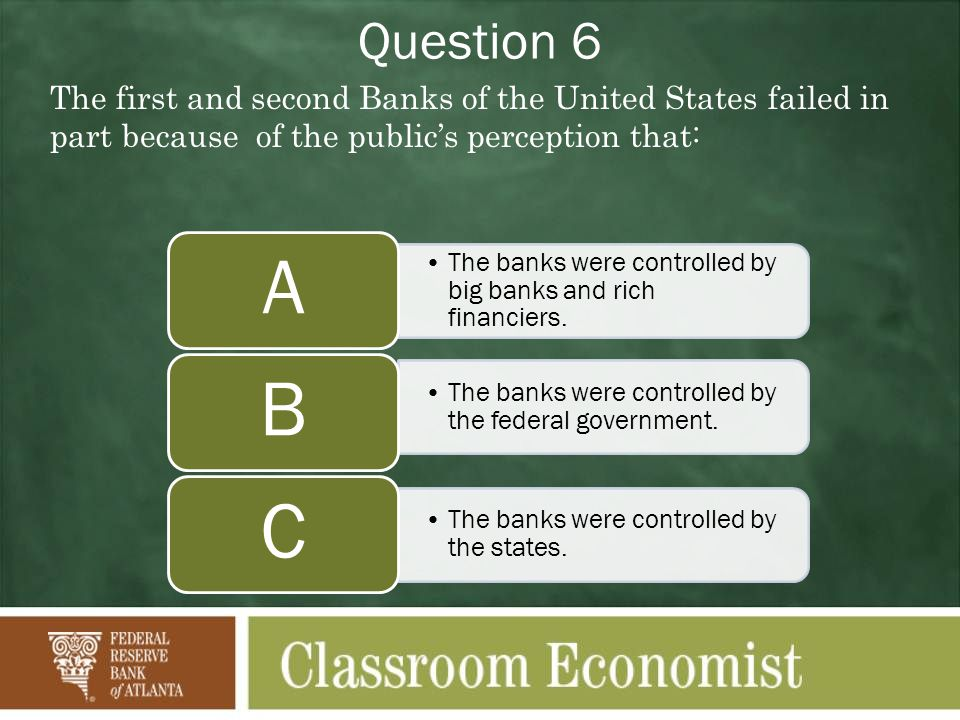 Question 6 The first and second Banks of the United States failed in part because of the publics perception that: The banks were controlled by big banks and rich financiers.