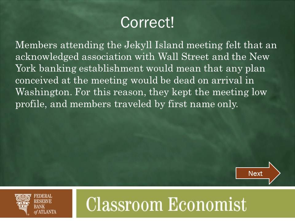 Correct! Members attending the Jekyll Island meeting felt that an acknowledged association with Wall Street and the New York banking establishment wou
