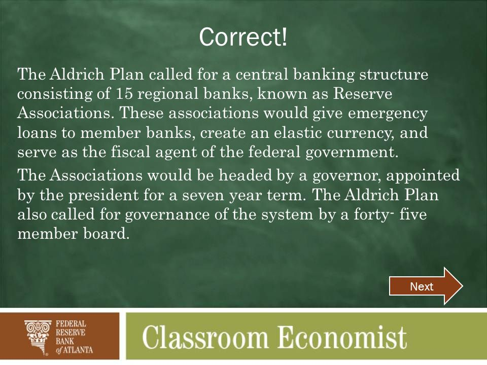 Correct! The Aldrich Plan called for a central banking structure consisting of 15 regional banks, known as Reserve Associations. These associations wo