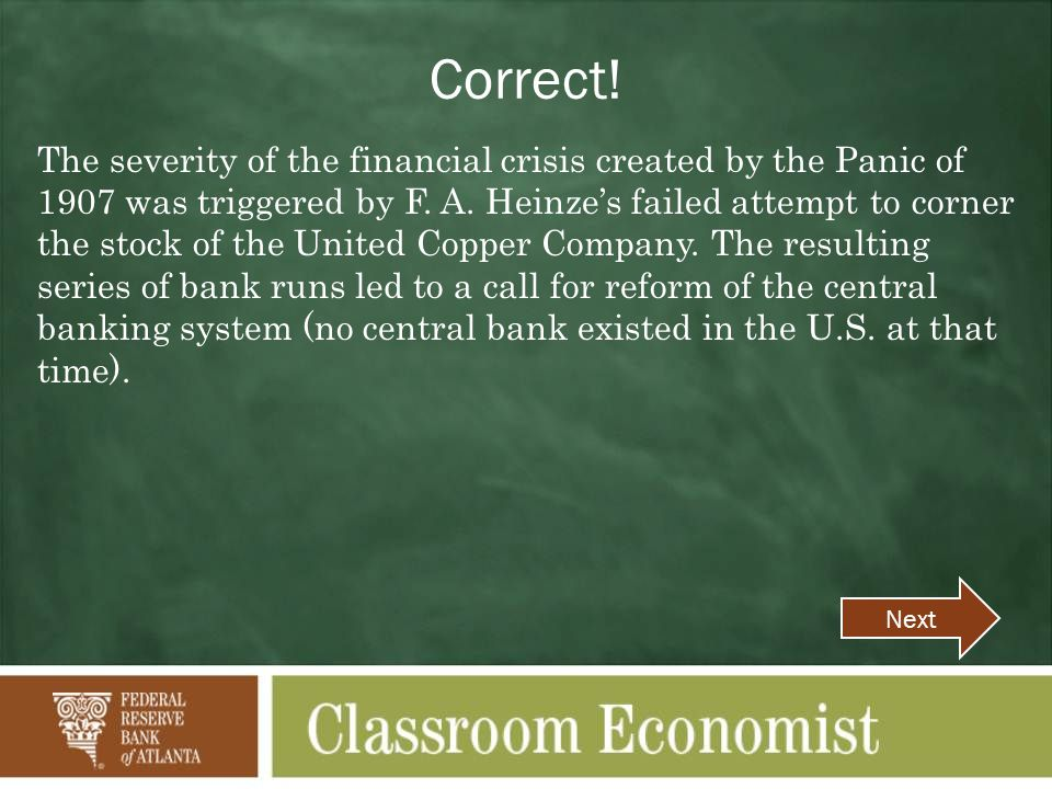 Correct. The severity of the financial crisis created by the Panic of 1907 was triggered by F.