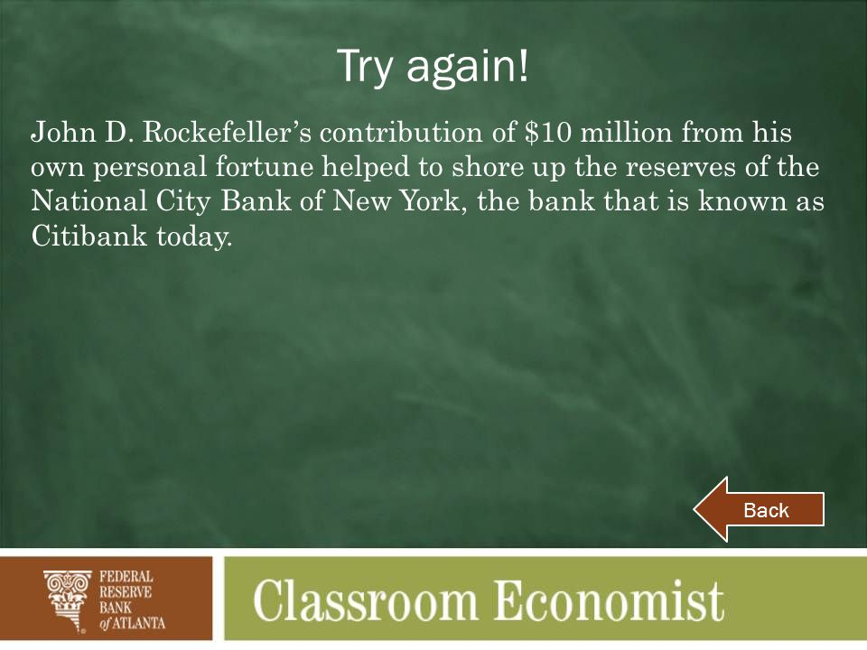 Try again! John D. Rockefellers contribution of $10 million from his own personal fortune helped to shore up the reserves of the National City Bank of