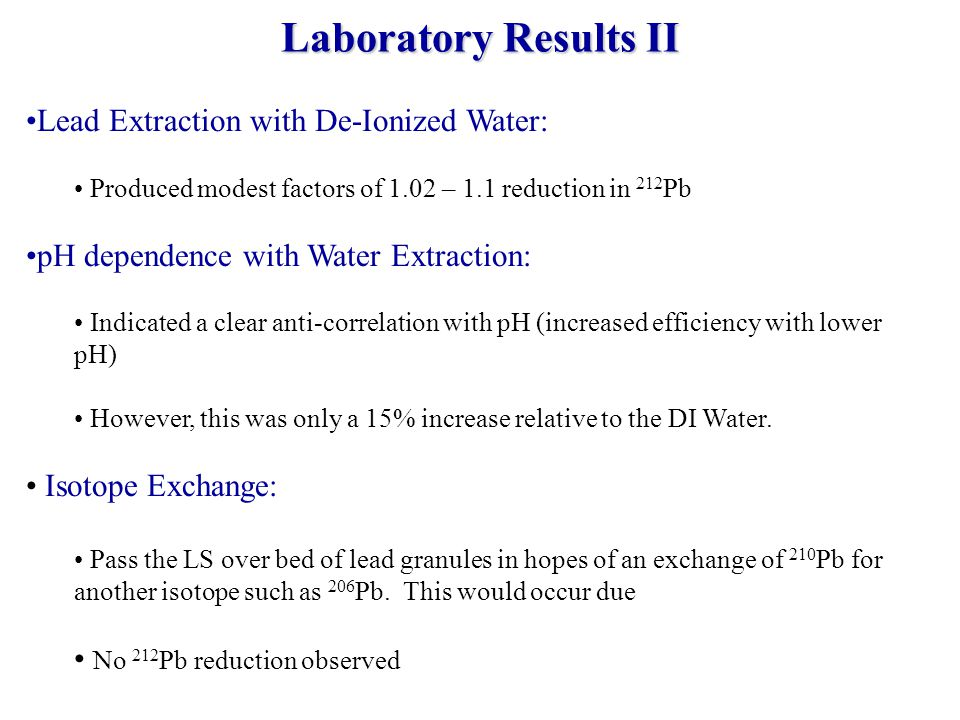 Lead Extraction with De-Ionized Water: Produced modest factors of 1.02 – 1.1 reduction in 212 Pb pH dependence with Water Extraction: Indicated a clear anti-correlation with pH (increased efficiency with lower pH) However, this was only a 15% increase relative to the DI Water.