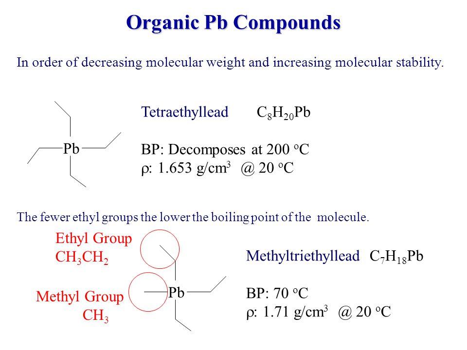 Pb Ethyltrimethyllead C 5 H 14 Pb BP: 27 o C : 1.88 g/cm 3 @ 20 o C Pb Tetramethyllead C 4 H 12 Pb BP: 110 o C : 1.995 g/cm 3 @ 20 o C Pb Diethyldimethyllead C 6 H 16 Pb BP: 51 o C : 1.79 g/cm 3 @ 20 o C Organic Pb Compounds