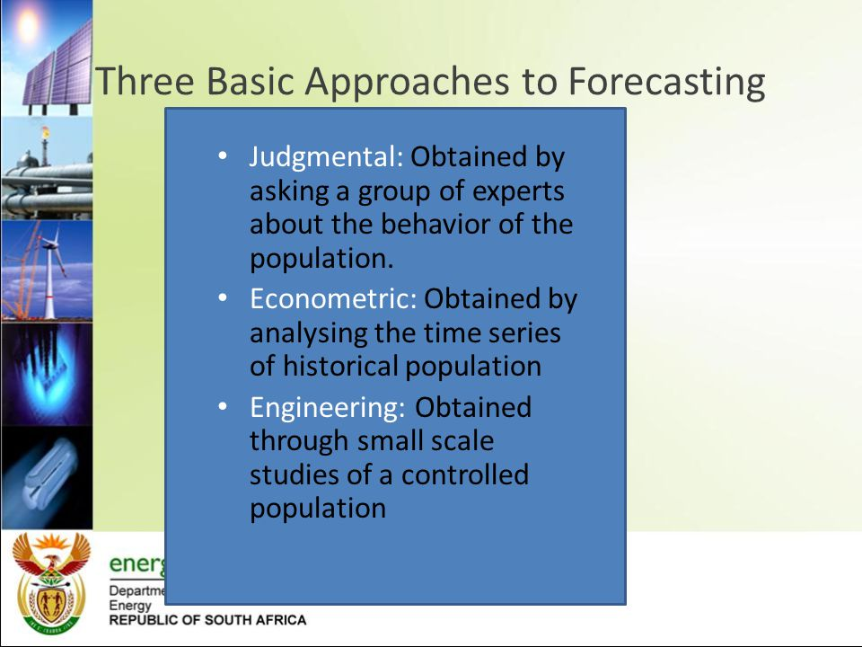 Three Basic Approaches to Forecasting Judgmental: Obtained by asking a group of experts about the behavior of the population. Econometric: Obtained by