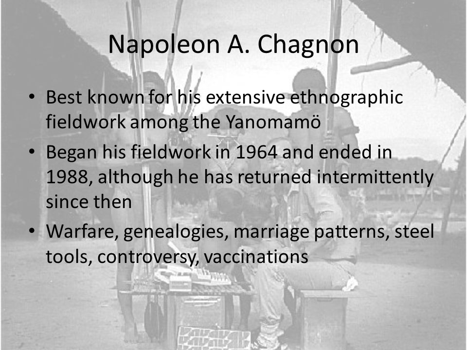 Napoleon A. Chagnon Best known for his extensive ethnographic fieldwork among the Yanomamö Began his fieldwork in 1964 and ended in 1988, although he