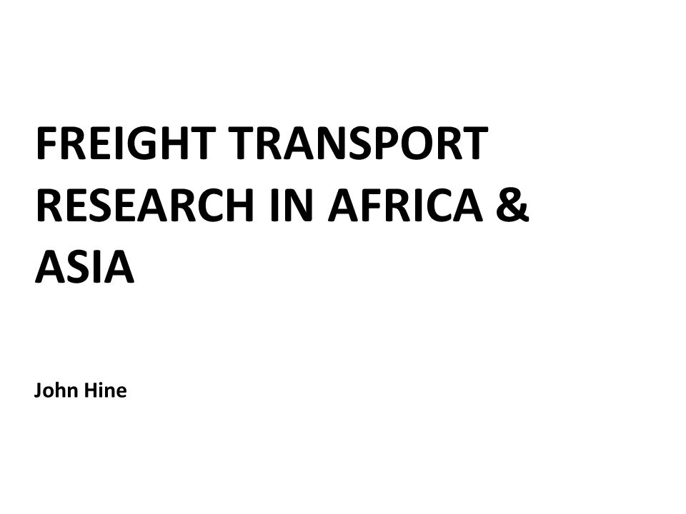 FREIGHT TRANSPORT RESEARCH IN AFRICA & ASIA John Hine