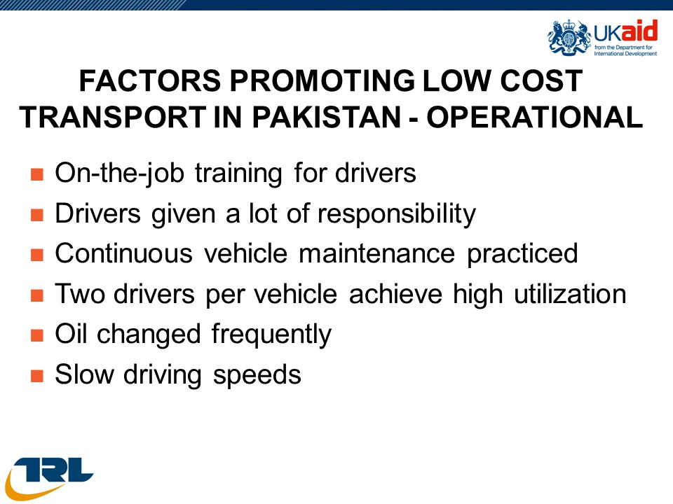 FACTORS PROMOTING LOW COST TRANSPORT IN PAKISTAN - OPERATIONAL n On-the-job training for drivers n Drivers given a lot of responsibility n Continuous