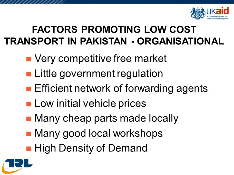 FACTORS PROMOTING LOW COST TRANSPORT IN PAKISTAN - ORGANISATIONAL n Very competitive free market n Little government regulation n Efficient network of