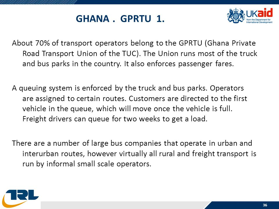 GHANA. GPRTU 1. About 70% of transport operators belong to the GPRTU (Ghana Private Road Transport Union of the TUC). The Union runs most of the truck