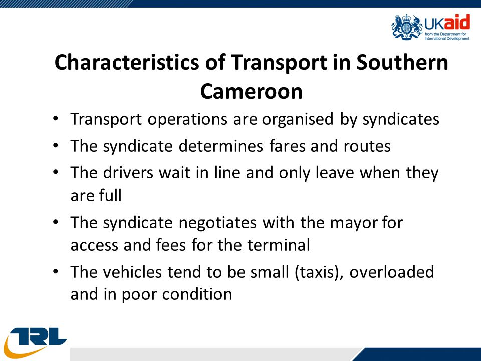 Characteristics of Transport in Southern Cameroon Transport operations are organised by syndicates The syndicate determines fares and routes The drive