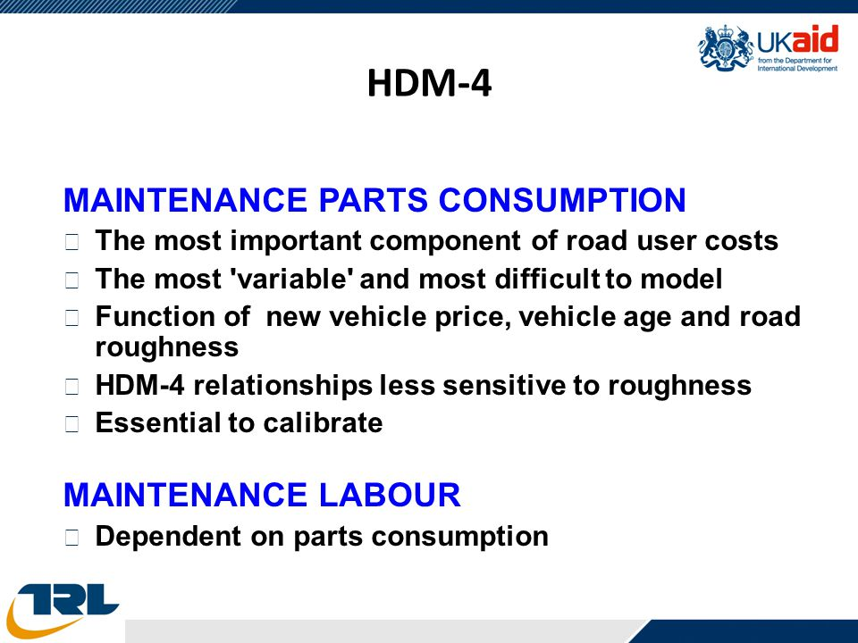 HDM-4 MAINTENANCE PARTS CONSUMPTION • The most important component of road user costs • The most 'variable' and most difficult to model • Function of
