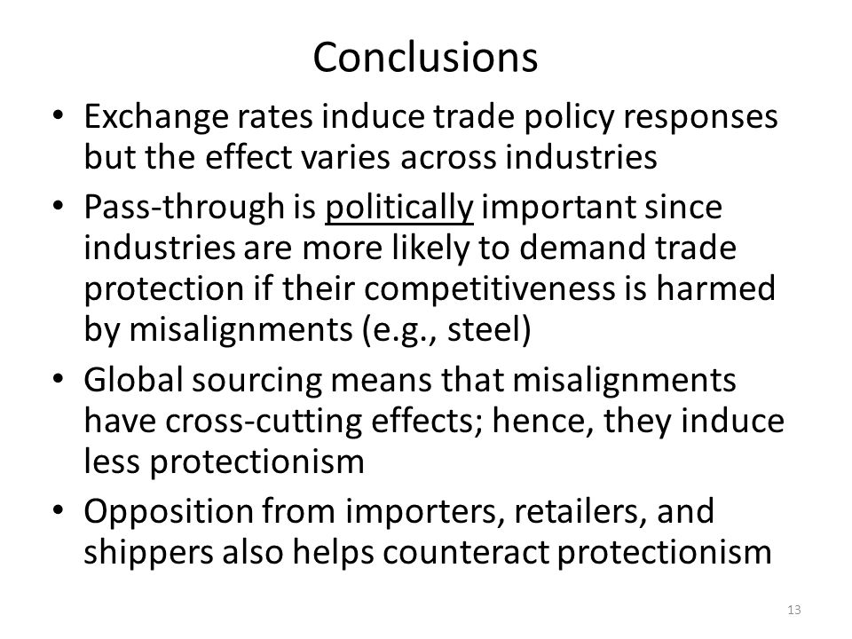 Conclusions Exchange rates induce trade policy responses but the effect varies across industries Pass-through is politically important since industries are more likely to demand trade protection if their competitiveness is harmed by misalignments (e.g., steel) Global sourcing means that misalignments have cross-cutting effects; hence, they induce less protectionism Opposition from importers, retailers, and shippers also helps counteract protectionism 13