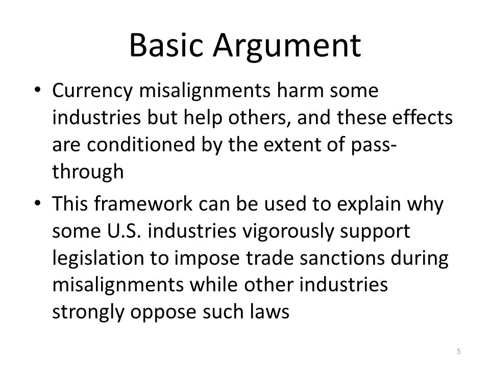 Basic Argument Currency misalignments harm some industries but help others, and these effects are conditioned by the extent of pass- through This framework can be used to explain why some U.S.