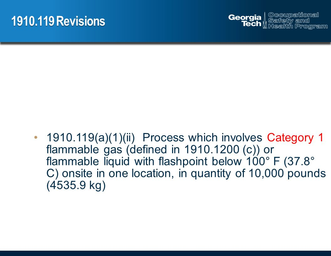 1910.119 Revisions 1910.119(a)(1)(ii) Process which involves Category 1 flammable gas (defined in 1910.1200 (c)) or flammable liquid with flashpoint below 100° F (37.8° C) onsite in one location, in quantity of 10,000 pounds (4535.9 kg)