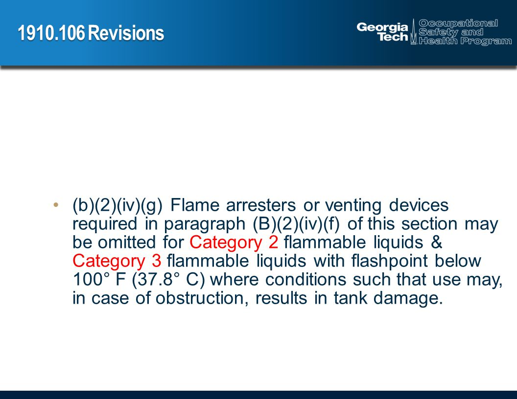 Revisions (b)(2)(iv)(g) Flame arresters or venting devices required in paragraph (B)(2)(iv)(f) of this section may be omitted for Category 2 flammable liquids & Category 3 flammable liquids with flashpoint below 100° F (37.8° C) where conditions such that use may, in case of obstruction, results in tank damage.