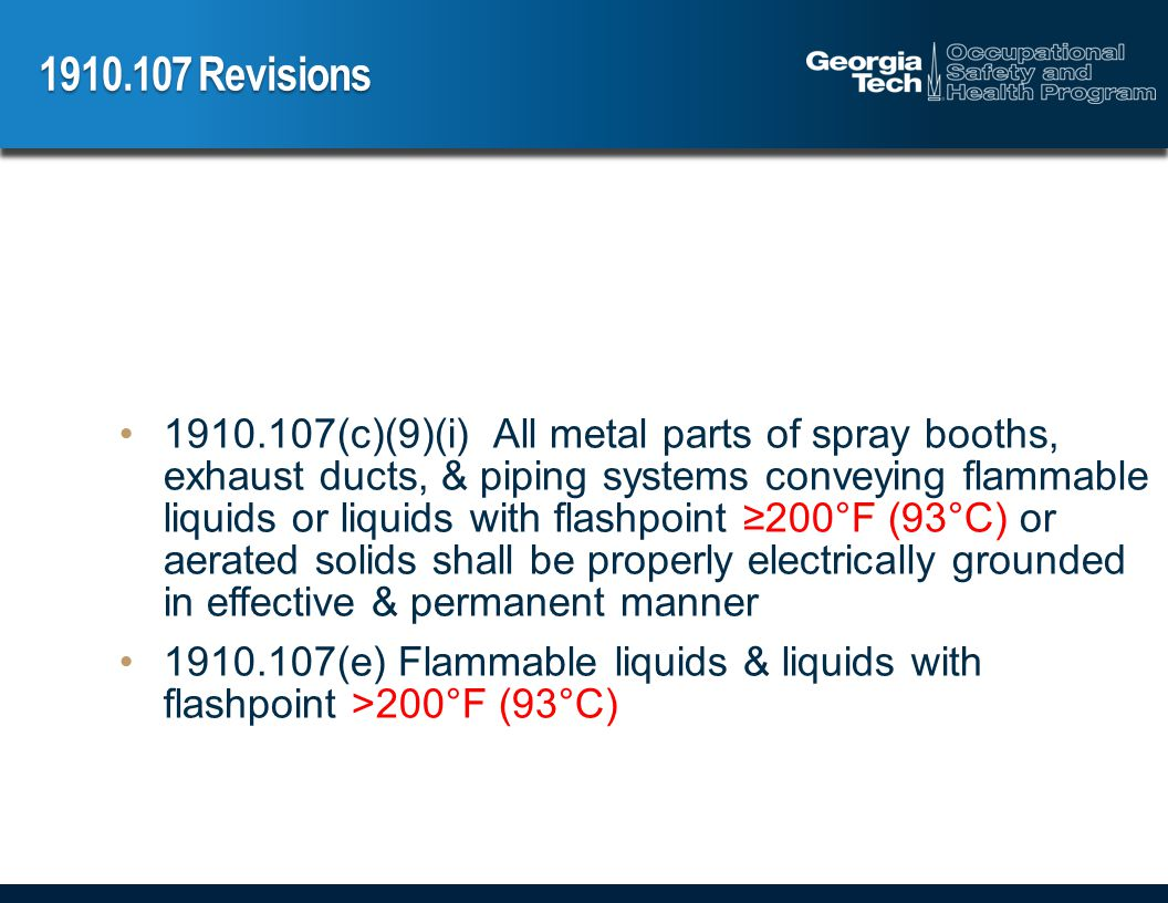 Revisions (c)(9)(i) All metal parts of spray booths, exhaust ducts, & piping systems conveying flammable liquids or liquids with flashpoint 200°F (93°C) or aerated solids shall be properly electrically grounded in effective & permanent manner (e) Flammable liquids & liquids with flashpoint >200°F (93°C)