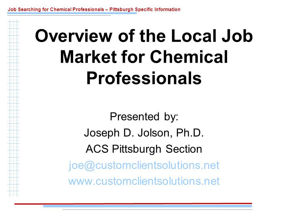 Job Searching for Chemical Professionals – Pittsburgh Specific Information Local Government Employers Federal (www.usajobs.gov)www.usajobs.gov –FBI –MSHA –NIOSH –NETL State –Department of Environmental Protection –Pennsylvania police crime lab Local –Allegheny County Health Department –Allegheny County Criminal Lab –Allegheny County Coroner –City of Pittsburgh