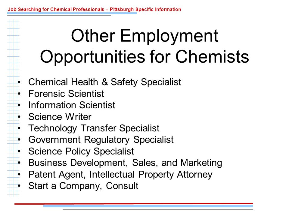 Job Searching for Chemical Professionals – Pittsburgh Specific Information Other Employment Opportunities for Chemists Chemical Health & Safety Specialist Forensic Scientist Information Scientist Science Writer Technology Transfer Specialist Government Regulatory Specialist Science Policy Specialist Business Development, Sales, and Marketing Patent Agent, Intellectual Property Attorney Start a Company, Consult