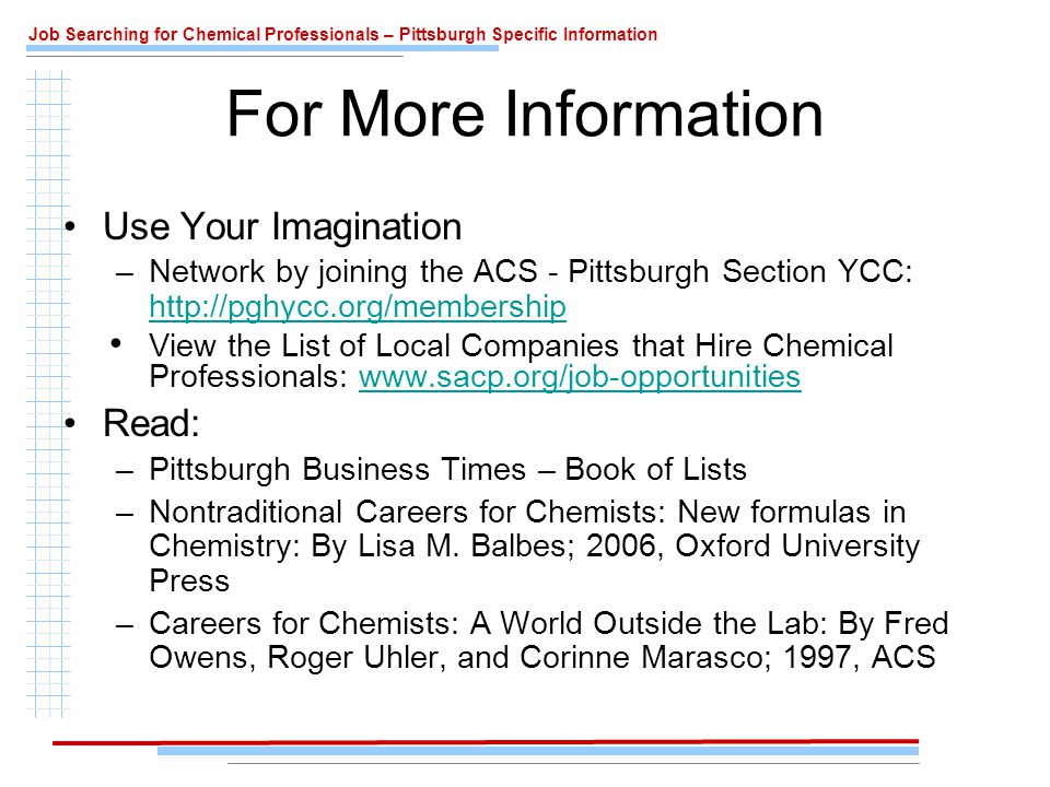 Job Searching for Chemical Professionals – Pittsburgh Specific Information For More Information Use Your Imagination –Network by joining the ACS - Pittsburgh Section YCC: http://pghycc.org/membership http://pghycc.org/membership View the List of Local Companies that Hire Chemical Professionals: www.sacp.org/job-opportunitieswww.sacp.org/job-opportunities Read: –Pittsburgh Business Times – Book of Lists –Nontraditional Careers for Chemists: New formulas in Chemistry: By Lisa M.