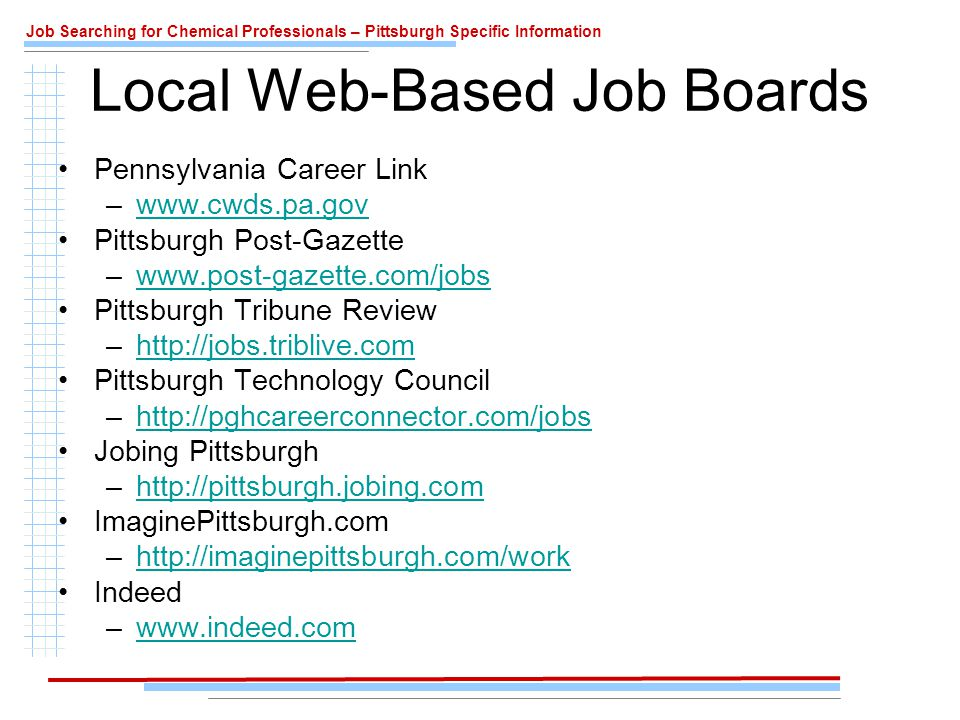 Job Searching for Chemical Professionals – Pittsburgh Specific Information Local Web-Based Job Boards Pennsylvania Career Link –www.cwds.pa.govwww.cwds.pa.gov Pittsburgh Post-Gazette –www.post-gazette.com/jobswww.post-gazette.com/jobs Pittsburgh Tribune Review –http://jobs.triblive.comhttp://jobs.triblive.com Pittsburgh Technology Council –http://pghcareerconnector.com/jobshttp://pghcareerconnector.com/jobs Jobing Pittsburgh –http://pittsburgh.jobing.comhttp://pittsburgh.jobing.com ImaginePittsburgh.com –http://imaginepittsburgh.com/workhttp://imaginepittsburgh.com/work Indeed –www.indeed.comwww.indeed.com