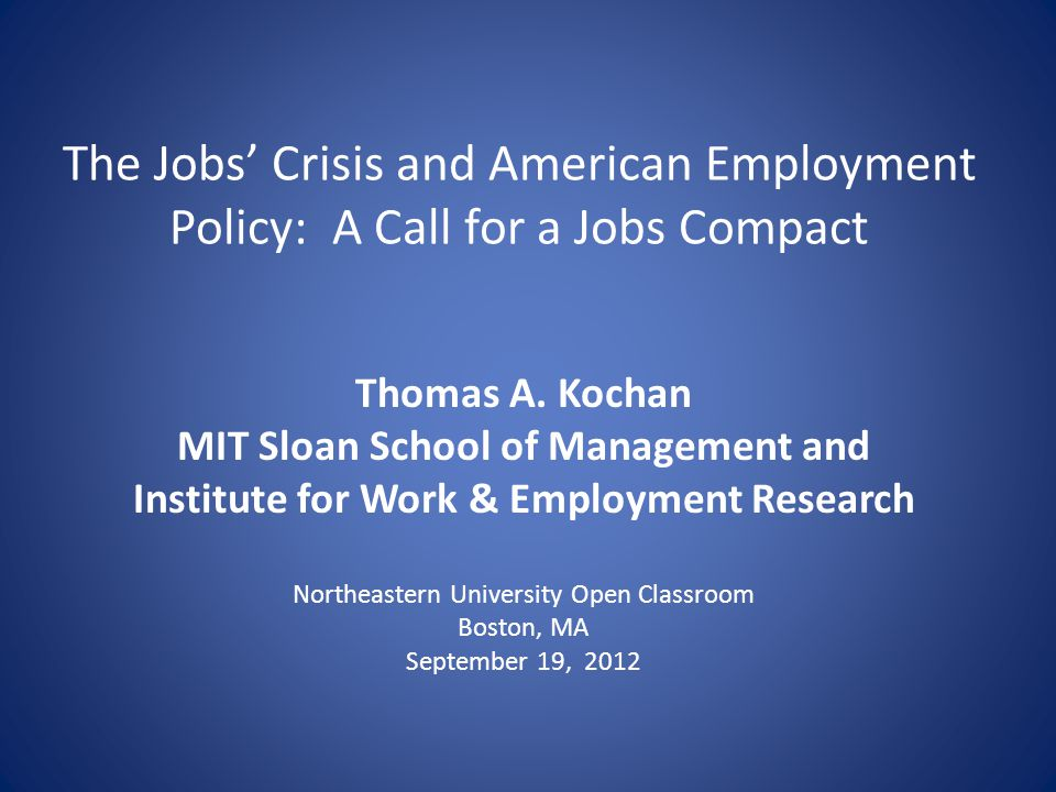 The Jobs Crisis and American Employment Policy: A Call for a Jobs Compact Thomas A. Kochan MIT Sloan School of Management and Institute for Work & Emp