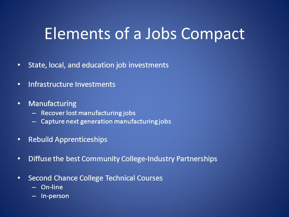 Elements of a Jobs Compact State, local, and education job investments Infrastructure Investments Manufacturing – Recover lost manufacturing jobs – Ca